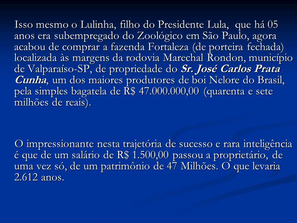 Isso mesmo o Lulinha, filho do Presidente Lula, que há 05 anos era subempregado do Zoológico em São Paulo, agora acabou de comprar a fazenda Fortaleza (de porteira fechada) localizada às margens da rodovia Marechal Rondon, município de Valparaíso-SP, de propriedade do Sr. José Carlos Prata Cunha, um dos maiores produtores de boi Nelore do Brasil, pela simples bagatela de R$ 47.000.000,00 (quarenta e sete milhões de reais).