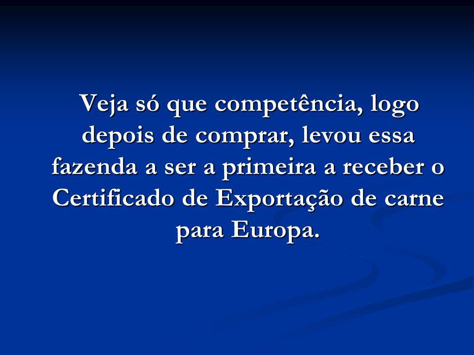Veja só que competência, logo depois de comprar, levou essa fazenda a ser a primeira a receber o Certificado de Exportação de carne para Europa.