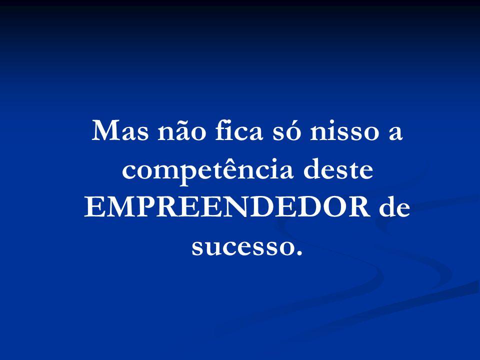 Mas não fica só nisso a competência deste EMPREENDEDOR de sucesso.