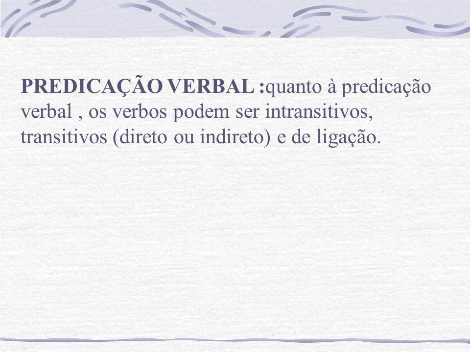 PREDICAÇÃO VERBAL :quanto à predicação verbal , os verbos podem ser intransitivos, transitivos (direto ou indireto) e de ligação.