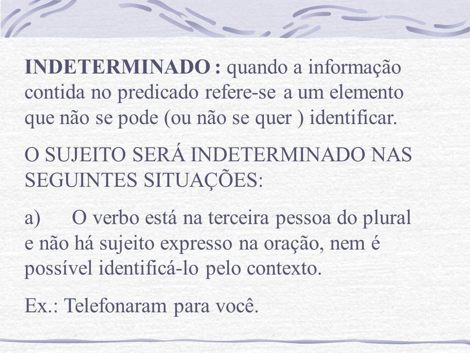 INDETERMINADO : quando a informação contida no predicado refere-se a um elemento que não se pode (ou não se quer ) identificar.