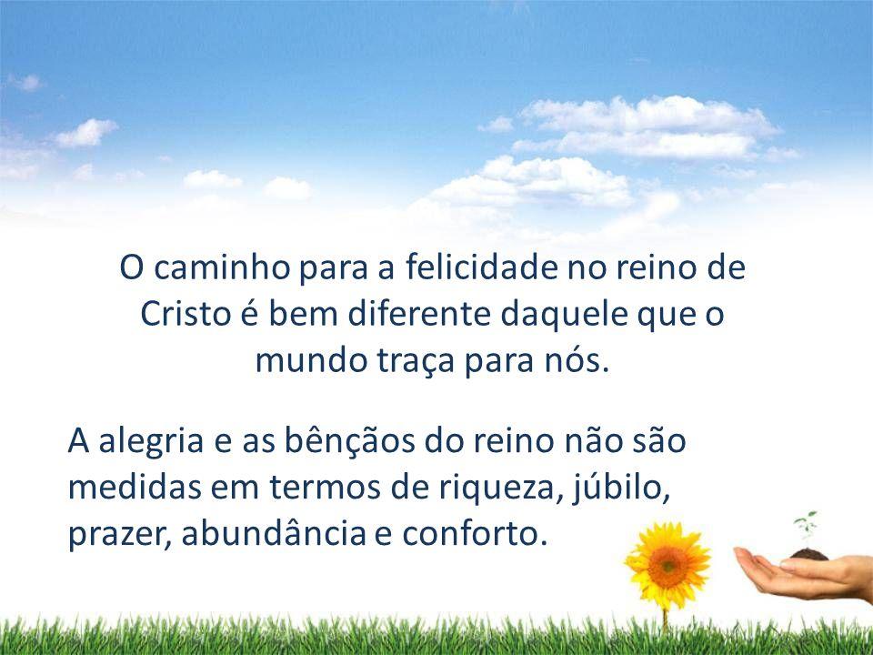 O caminho para a felicidade no reino de Cristo é bem diferente daquele que o mundo traça para nós.