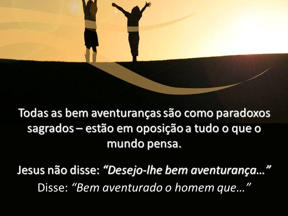 Jesus não disse: Desejo-lhe bem aventurança…