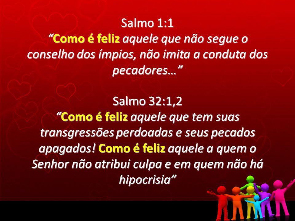 Salmo 1:1 Como é feliz aquele que não segue o conselho dos ímpios, não imita a conduta dos pecadores…