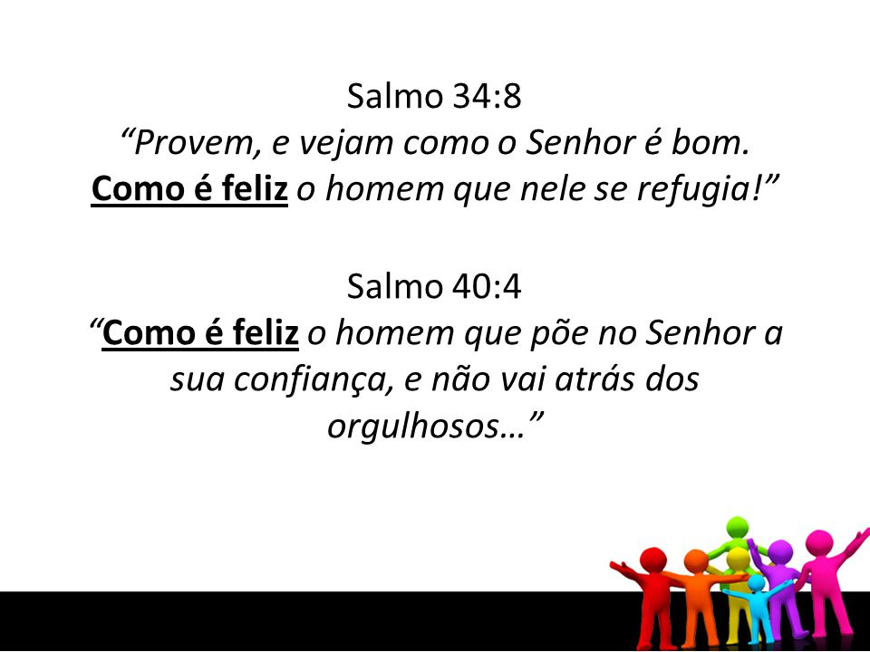 Salmo 34:8 Provem, e vejam como o Senhor é bom. Como é feliz o homem que nele se refugia! Salmo 40:4.