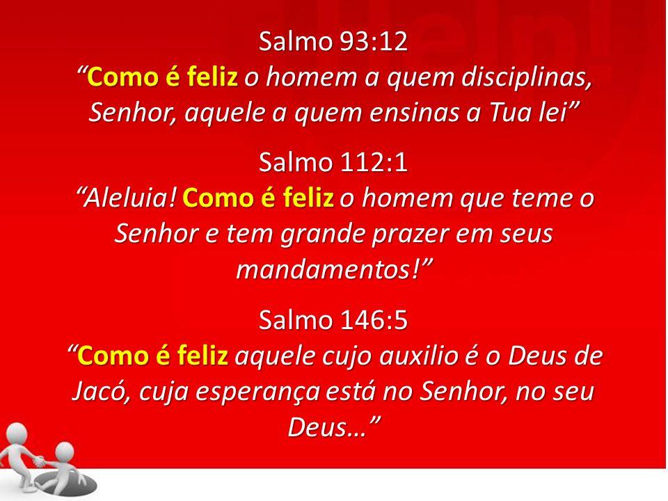 Salmo 93:12 Como é feliz o homem a quem disciplinas, Senhor, aquele a quem ensinas a Tua lei Salmo 112:1.