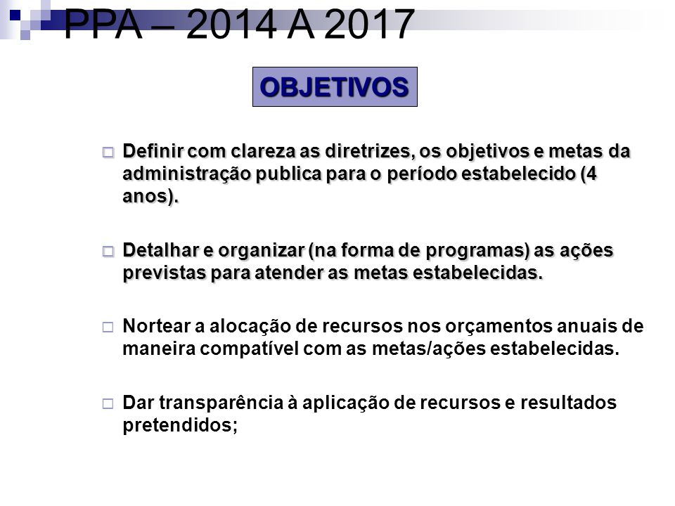 PPA – 2014 A 2017 OBJETIVOS. Definir com clareza as diretrizes, os objetivos e metas da administração publica para o período estabelecido (4 anos).