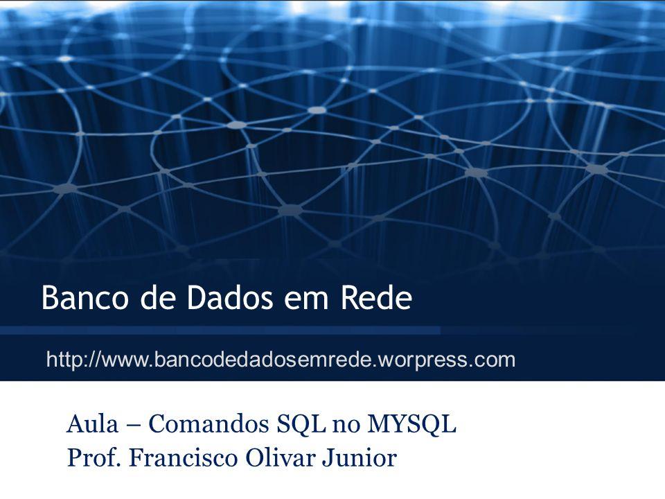Aula – Comandos SQL no MYSQL Prof. Francisco Olivar Junior
