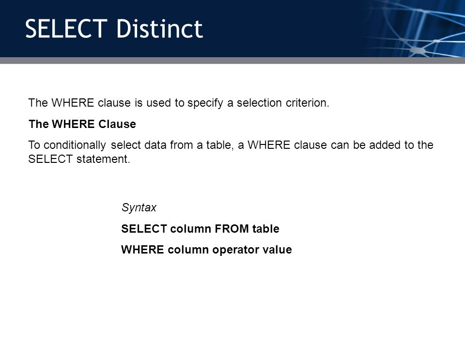 SELECT DistinctThe WHERE clause is used to specify a selection criterion. The WHERE Clause.