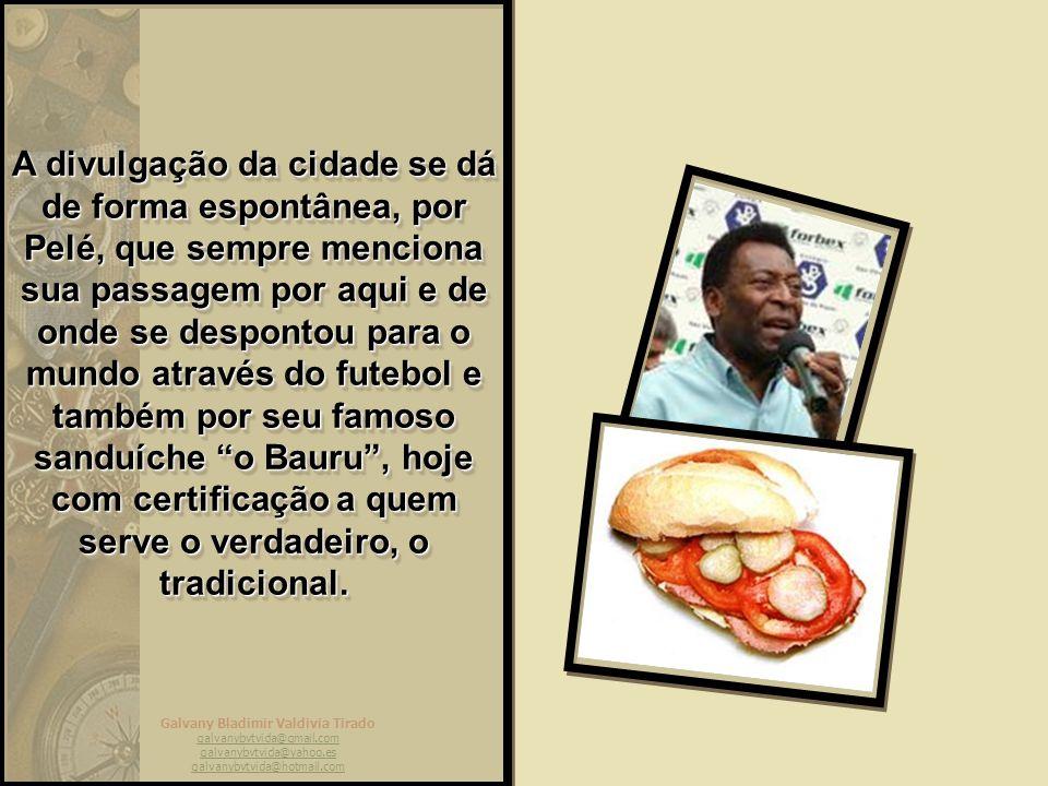 A divulgação da cidade se dá de forma espontânea, por Pelé, que sempre menciona sua passagem por aqui e de onde se despontou para o mundo através do futebol e também por seu famoso sanduíche o Bauru , hoje com certificação a quem serve o verdadeiro, o tradicional.