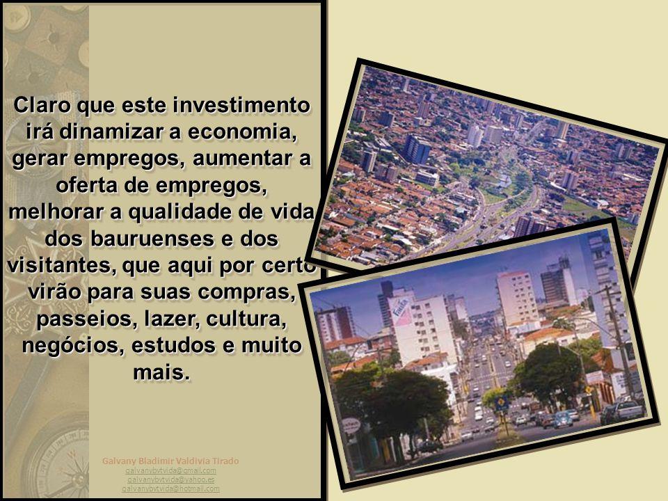 Claro que este investimento irá dinamizar a economia, gerar empregos, aumentar a oferta de empregos, melhorar a qualidade de vida dos bauruenses e dos visitantes, que aqui por certo virão para suas compras, passeios, lazer, cultura, negócios, estudos e muito mais.