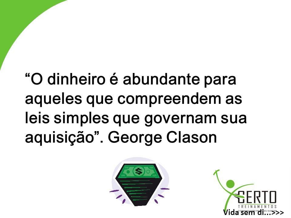O dinheiro é abundante para aqueles que compreendem as leis simples que governam sua aquisição . George Clason