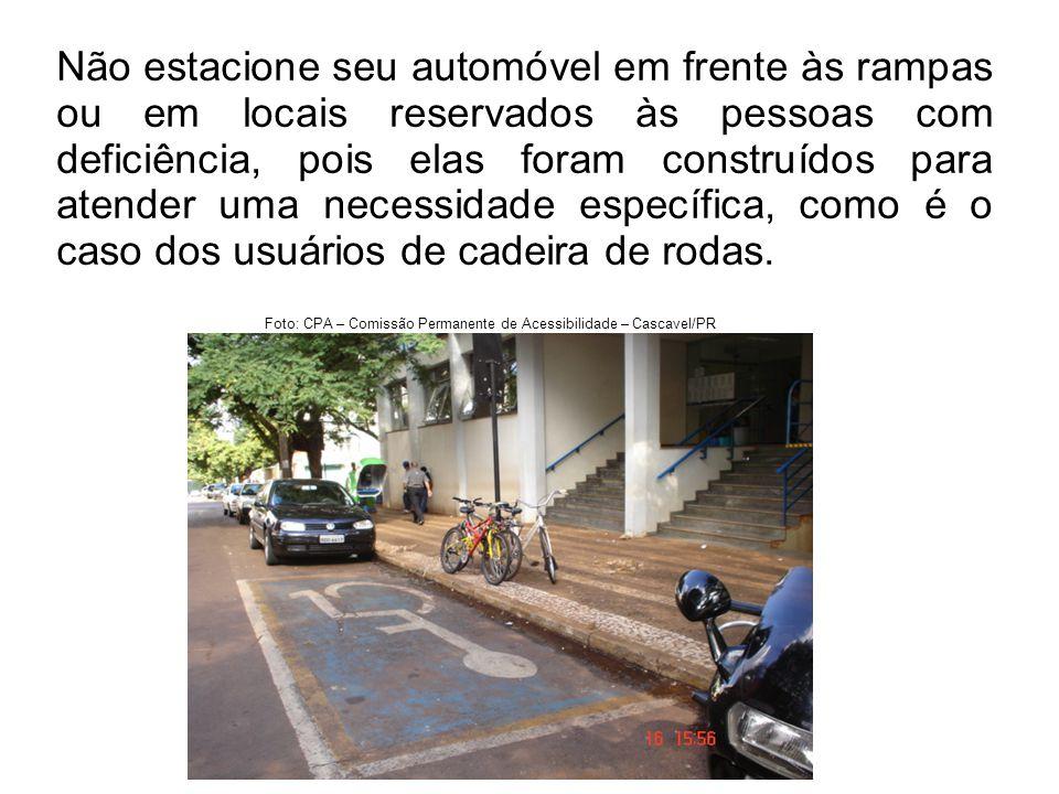 Não estacione seu automóvel em frente às rampas ou em locais reservados às pessoas com deficiência, pois elas foram construídos para atender uma necessidade específica, como é o caso dos usuários de cadeira de rodas.