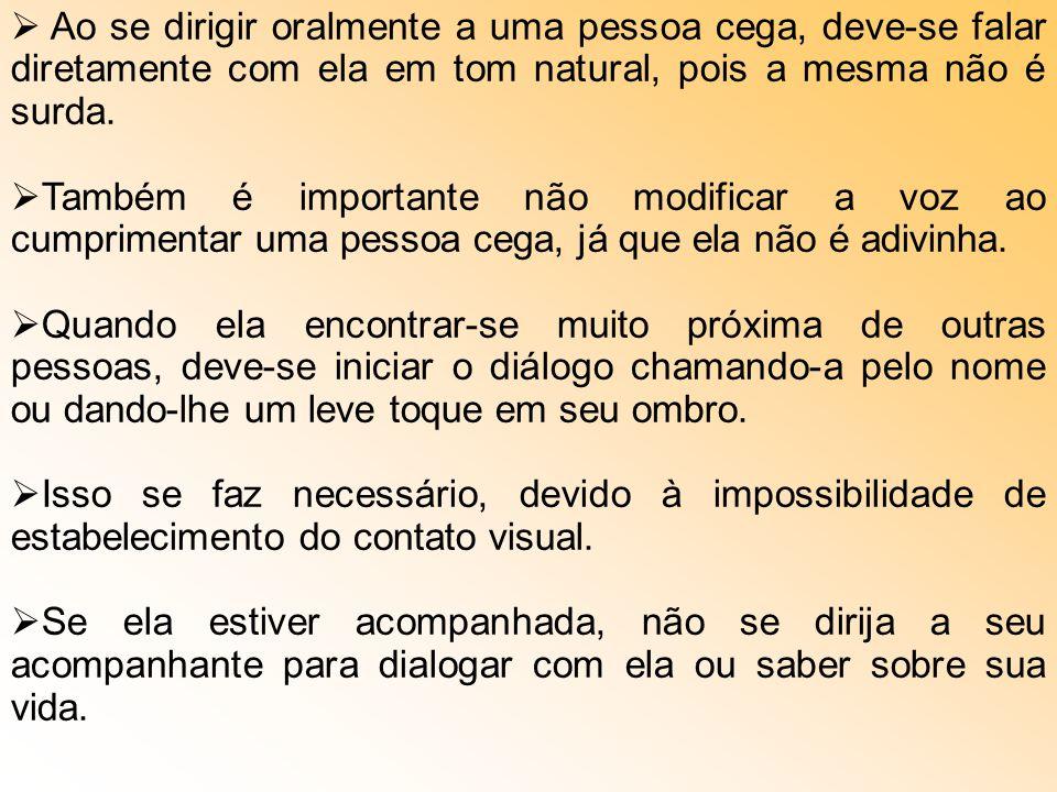 Ao se dirigir oralmente a uma pessoa cega, deve-se falar diretamente com ela em tom natural, pois a mesma não é surda.