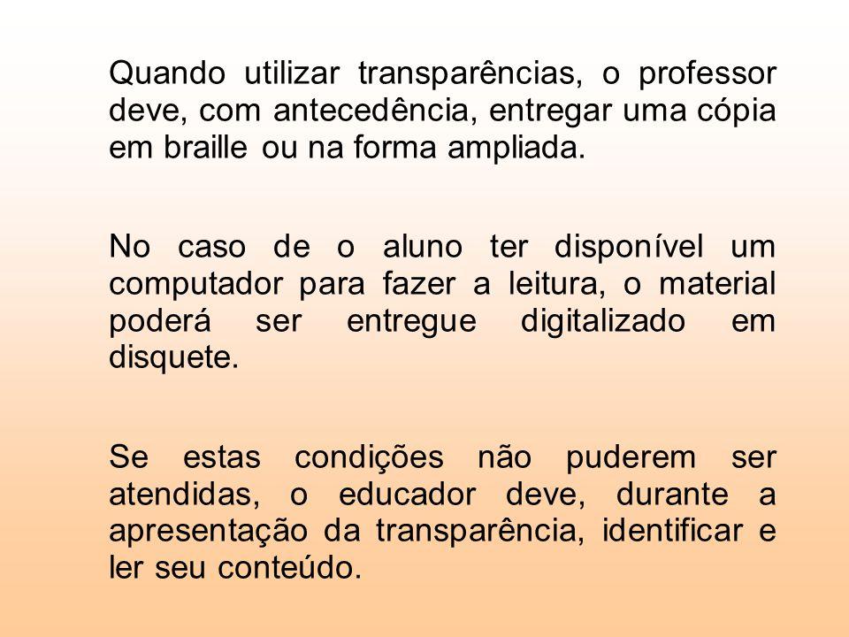 Quando utilizar transparências, o professor deve, com antecedência, entregar uma cópia em braille ou na forma ampliada.