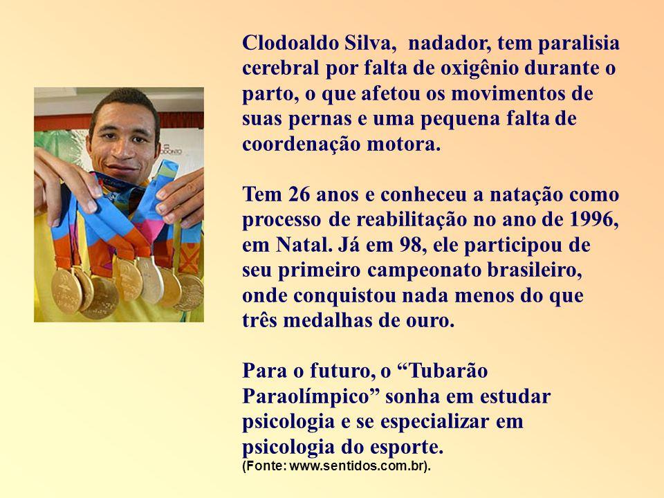 Clodoaldo Silva, nadador, tem paralisia cerebral por falta de oxigênio durante o parto, o que afetou os movimentos de suas pernas e uma pequena falta de coordenação motora.