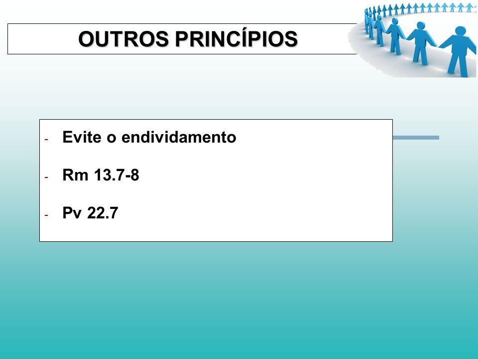 OUTROS PRINCÍPIOS Evite o endividamento Rm 13.7-8 Pv 22.7