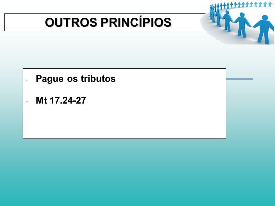 OUTROS PRINCÍPIOS Pague os tributos Mt 17.24-27