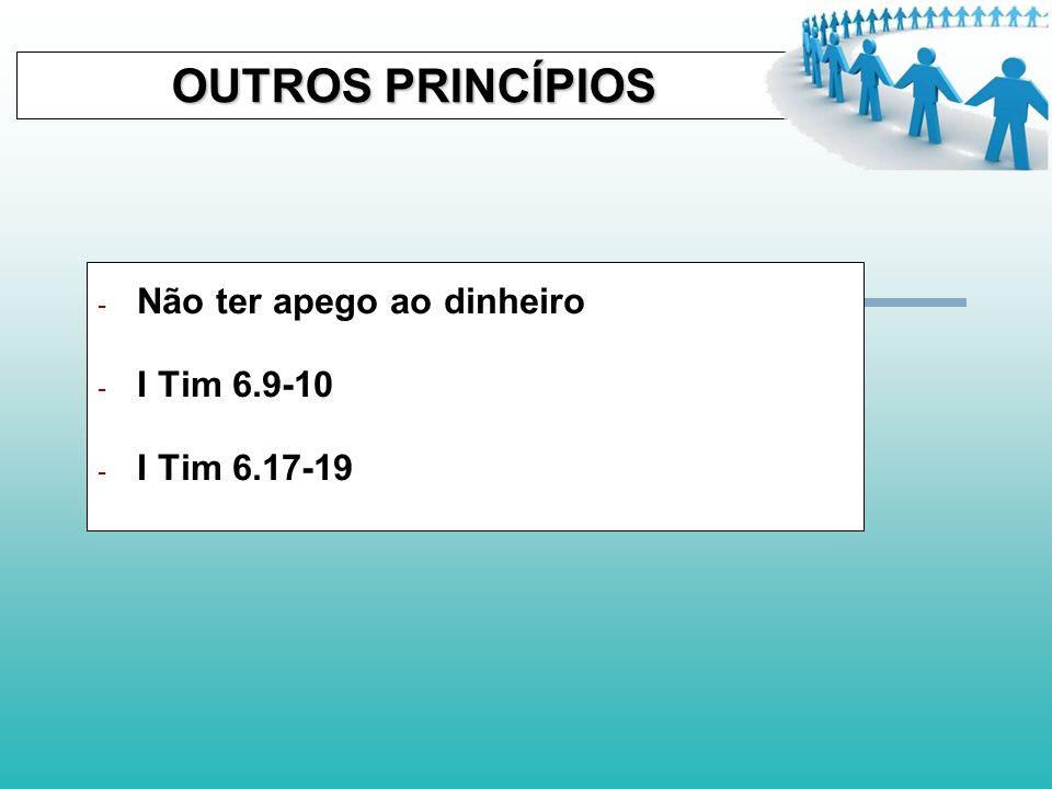 OUTROS PRINCÍPIOS Não ter apego ao dinheiro I Tim 6.9-10 I Tim 6.17-19