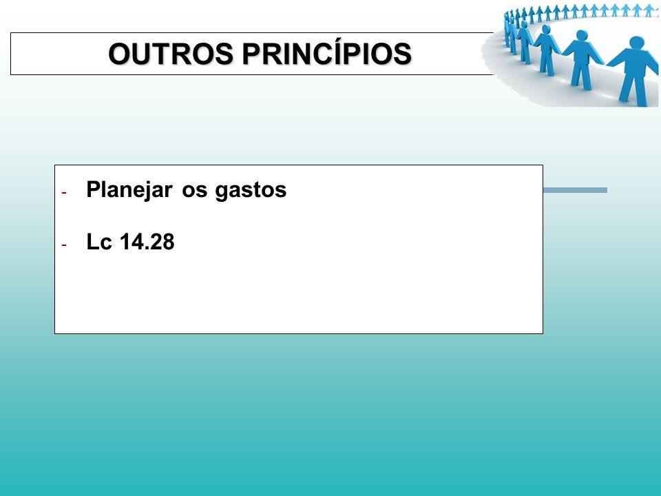 OUTROS PRINCÍPIOS Planejar os gastos Lc 14.28