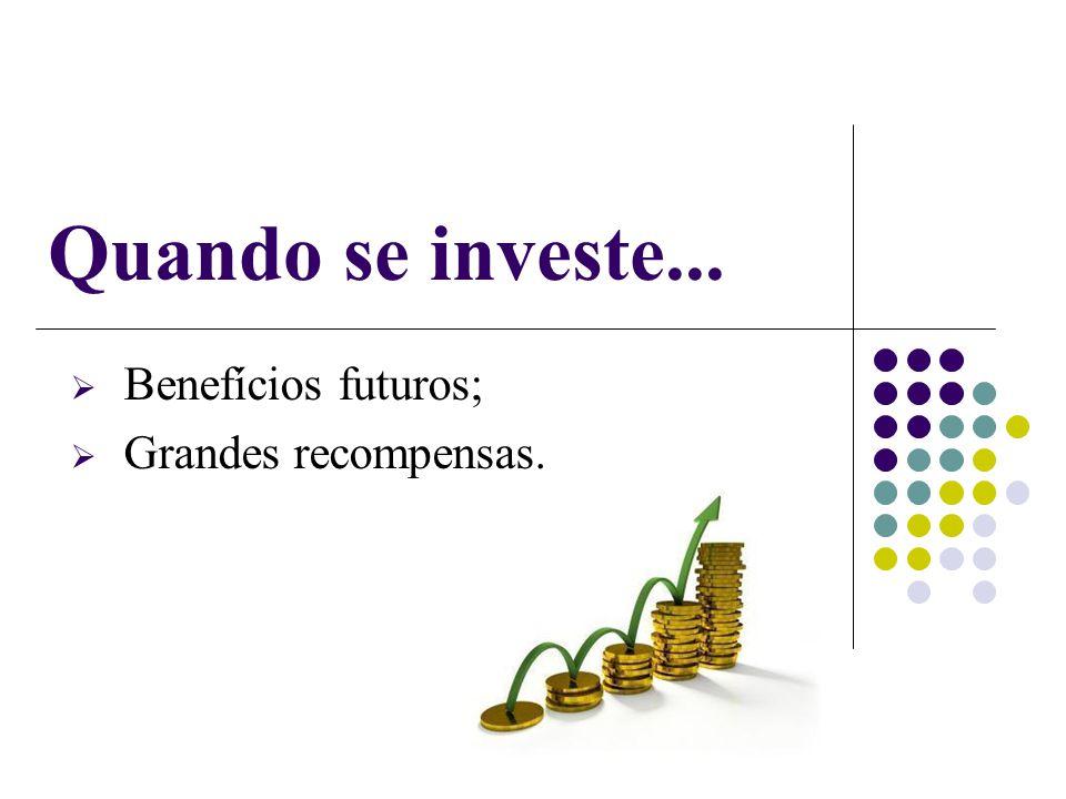 Benefícios futuros; Grandes recompensas.