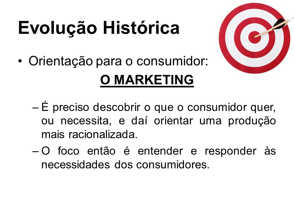 Evolução Histórica Orientação para o consumidor: O MARKETING