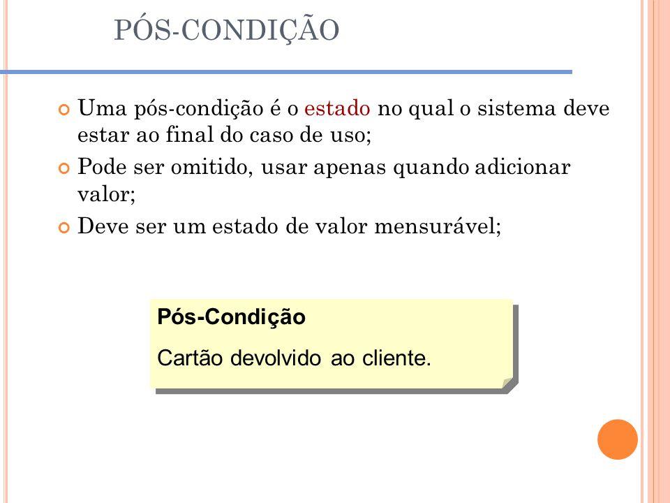 PÓS-CONDIÇÃO Uma pós-condição é o estado no qual o sistema deve estar ao final do caso de uso;