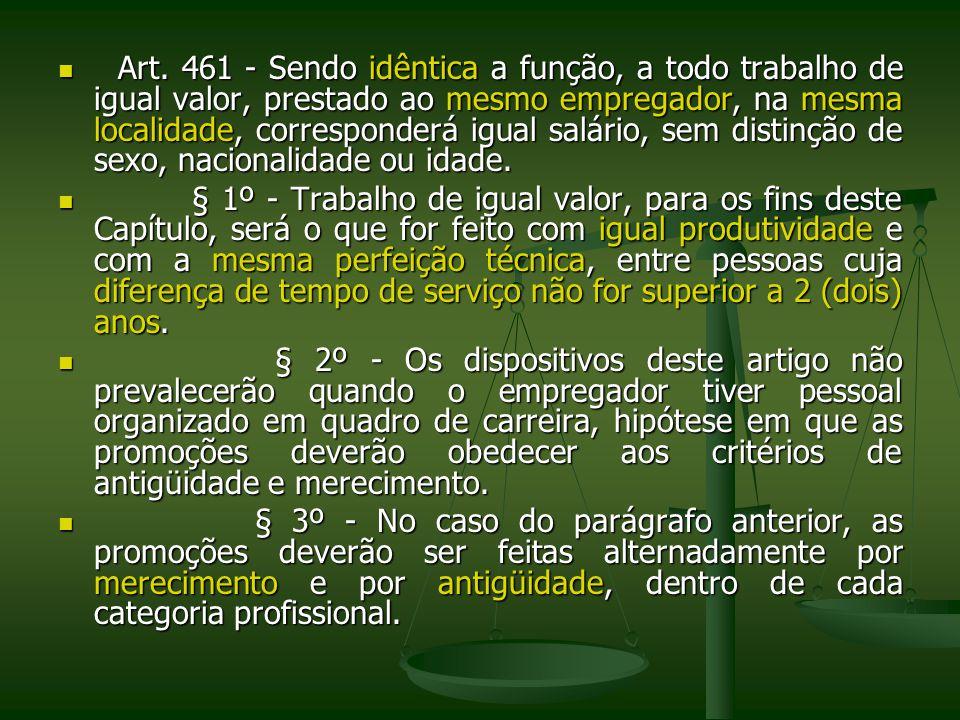 Art. 461 - Sendo idêntica a função, a todo trabalho de igual valor, prestado ao mesmo empregador, na mesma localidade, corresponderá igual salário, sem distinção de sexo, nacionalidade ou idade.