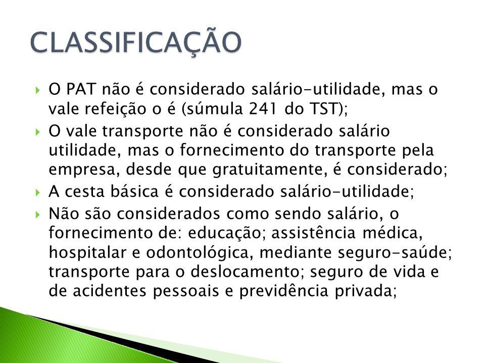CLASSIFICAÇÃO O PAT não é considerado salário-utilidade, mas o vale refeição o é (súmula 241 do TST);