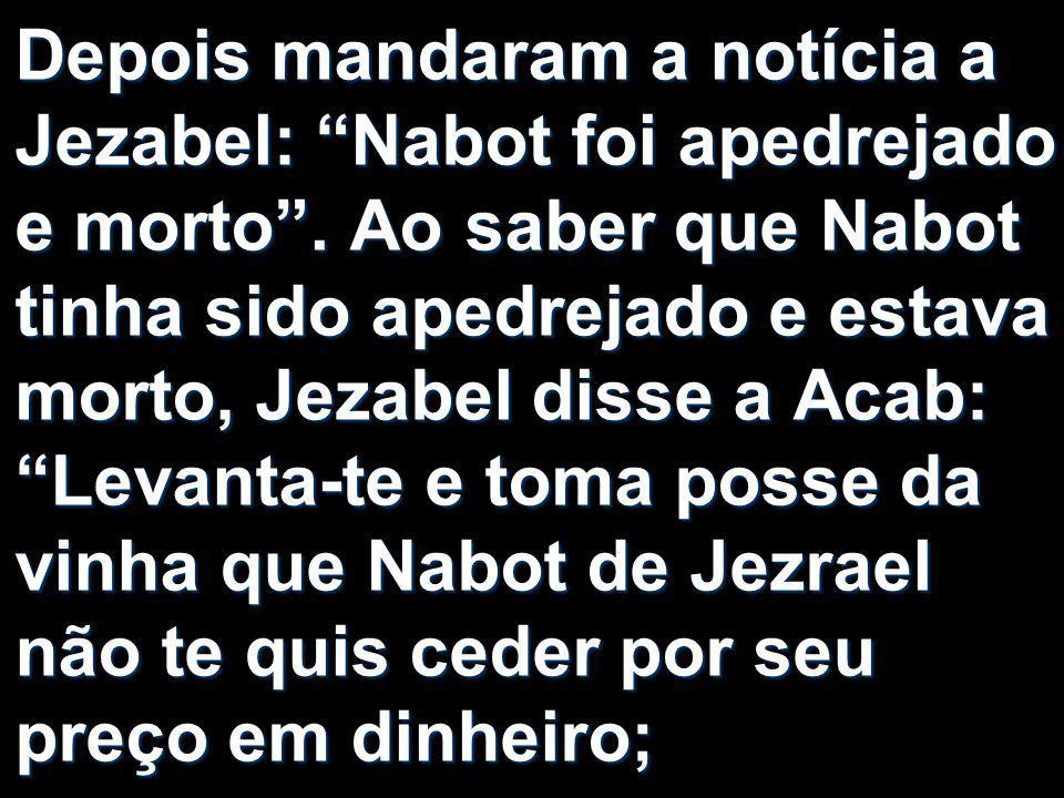 Depois mandaram a notícia a Jezabel: Nabot foi apedrejado e morto