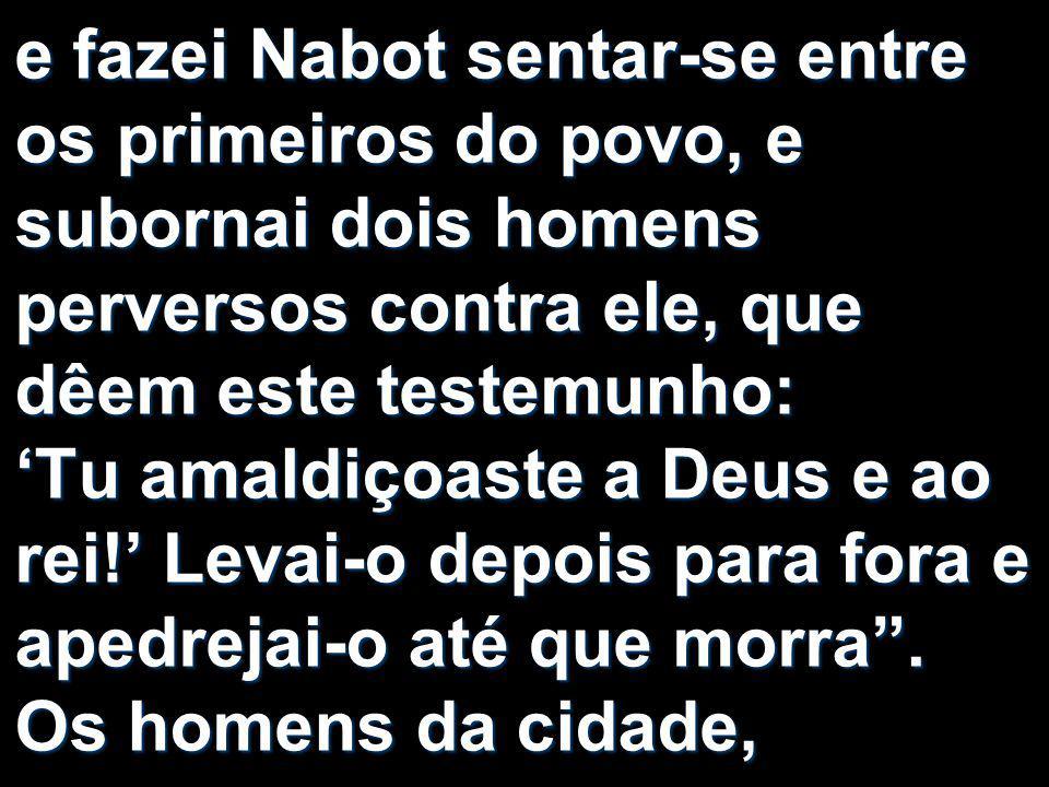 e fazei Nabot sentar-se entre os primeiros do povo, e subornai dois homens perversos contra ele, que dêem este testemunho: 'Tu amaldiçoaste a Deus e ao rei!' Levai-o depois para fora e apedrejai-o até que morra .