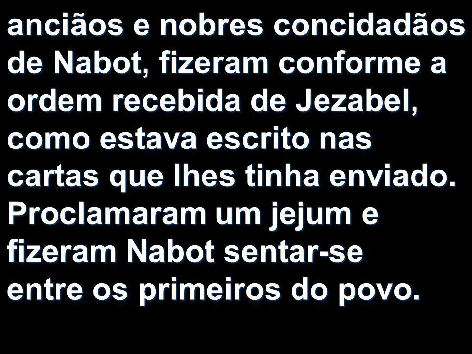 anciãos e nobres concidadãos de Nabot, fizeram conforme a ordem recebida de Jezabel, como estava escrito nas cartas que lhes tinha enviado.