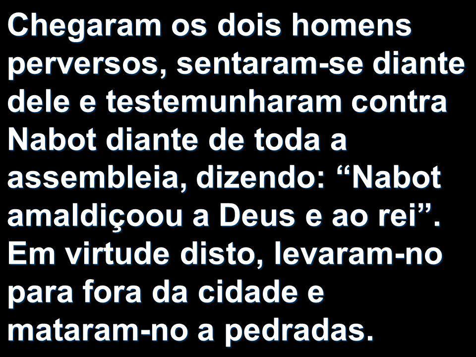 Chegaram os dois homens perversos, sentaram-se diante dele e testemunharam contra Nabot diante de toda a assembleia, dizendo: Nabot amaldiçoou a Deus e ao rei .