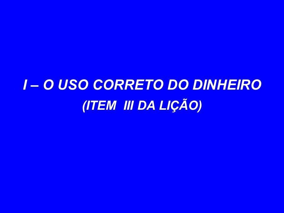 I – O USO CORRETO DO DINHEIRO (ITEM III DA LIÇÃO)