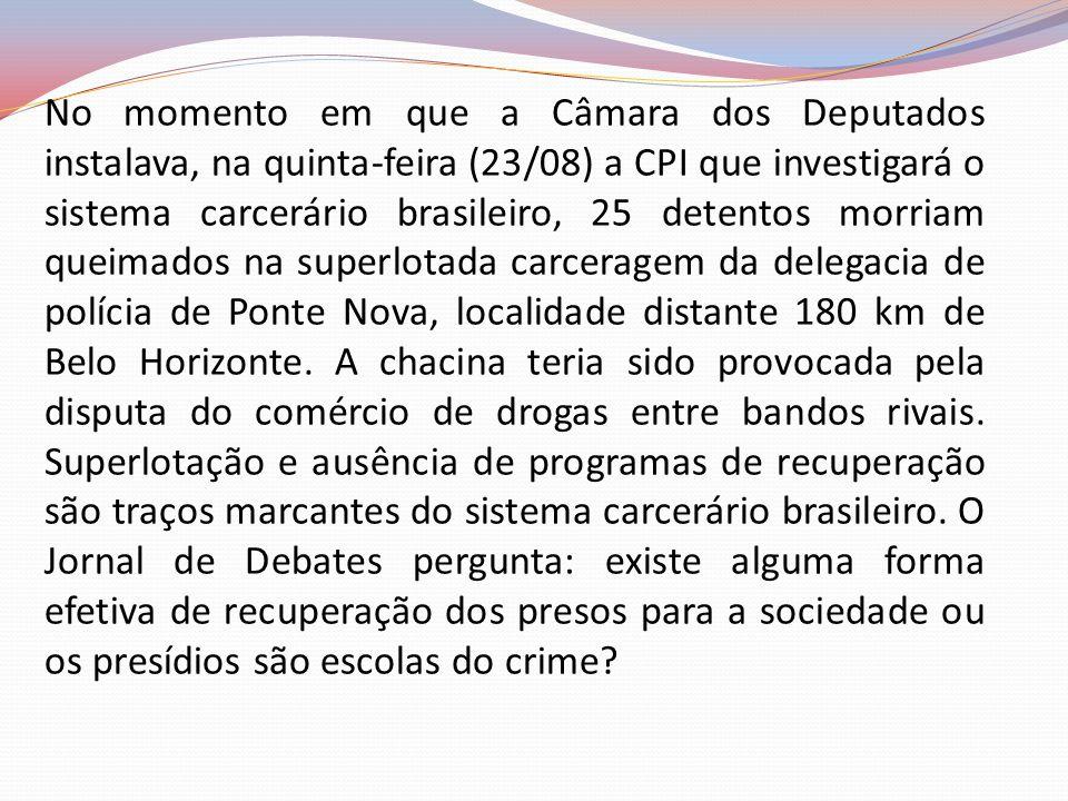 No momento em que a Câmara dos Deputados instalava, na quinta-feira (23/08) a CPI que investigará o sistema carcerário brasileiro, 25 detentos morriam queimados na superlotada carceragem da delegacia de polícia de Ponte Nova, localidade distante 180 km de Belo Horizonte.