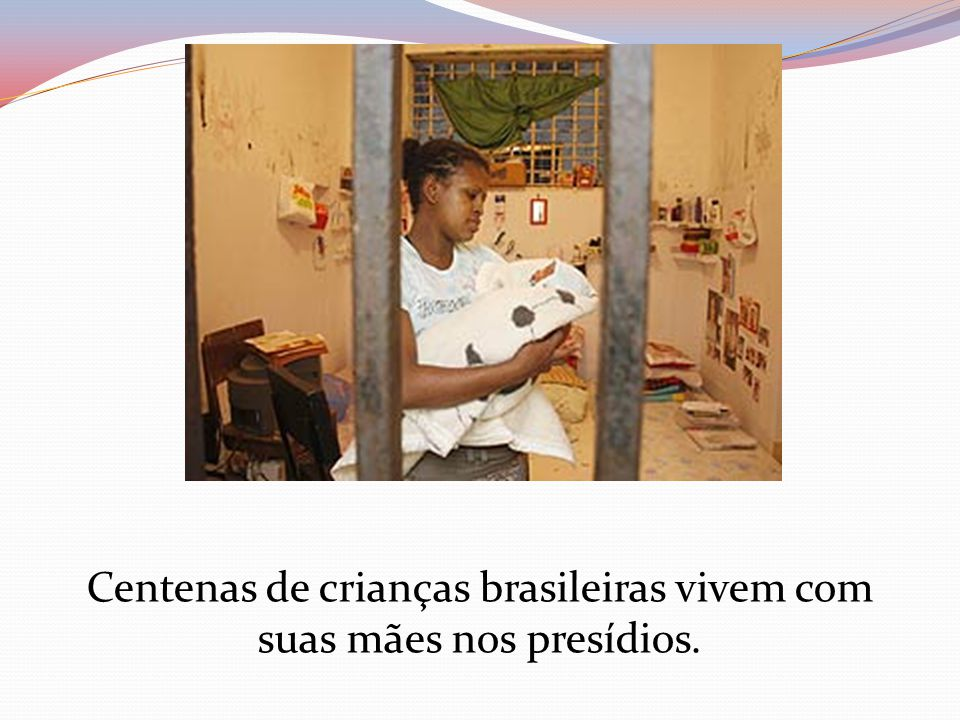 Centenas de crianças brasileiras vivem com suas mães nos presídios.