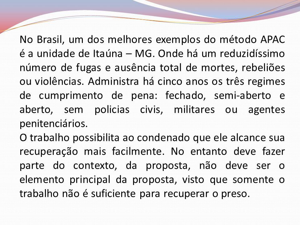 No Brasil, um dos melhores exemplos do método APAC é a unidade de Itaúna – MG. Onde há um reduzidíssimo número de fugas e ausência total de mortes, rebeliões ou violências. Administra há cinco anos os três regimes de cumprimento de pena: fechado, semi-aberto e aberto, sem policias civis, militares ou agentes penitenciários.
