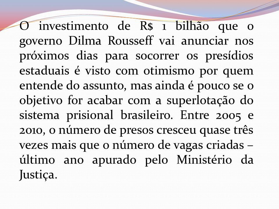 O investimento de R$ 1 bilhão que o governo Dilma Rousseff vai anunciar nos próximos dias para socorrer os presídios estaduais é visto com otimismo por quem entende do assunto, mas ainda é pouco se o objetivo for acabar com a superlotação do sistema prisional brasileiro.
