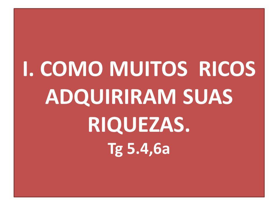 I. COMO MUITOS RICOS ADQUIRIRAM SUAS RIQUEZAS. Tg 5.4,6a