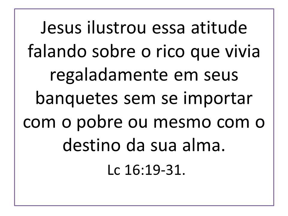 Jesus ilustrou essa atitude falando sobre o rico que vivia regaladamente em seus banquetes sem se importar com o pobre ou mesmo com o destino da sua alma.