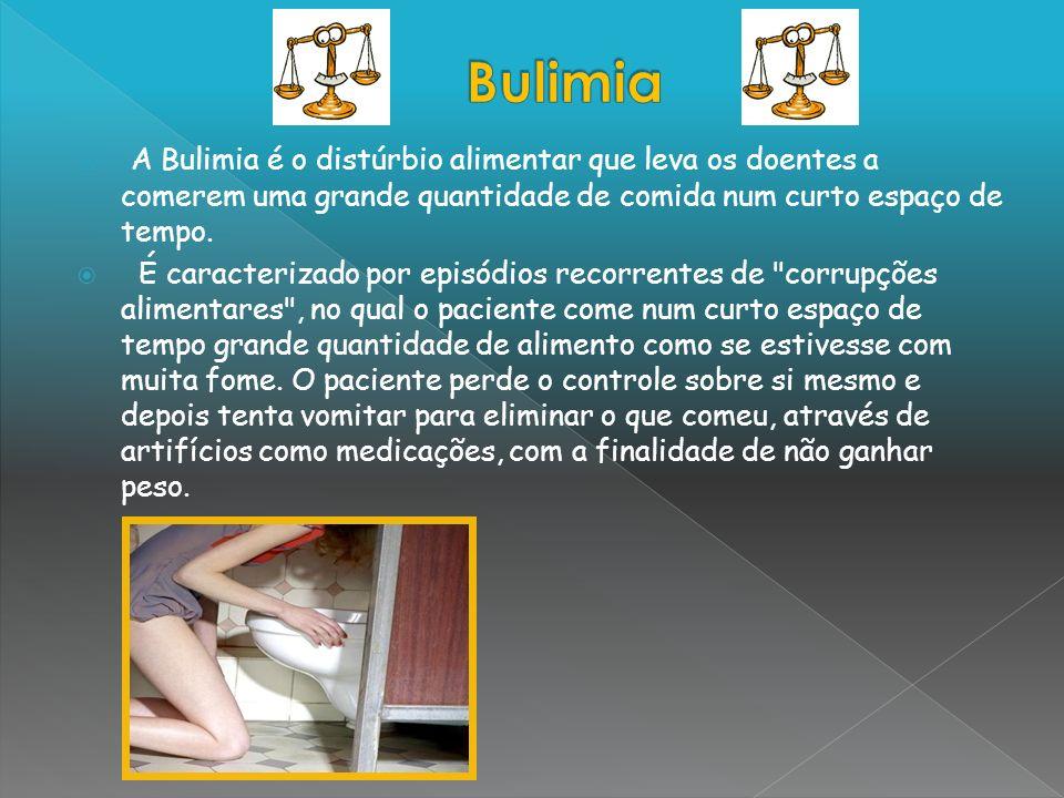 Bulimia A Bulimia é o distúrbio alimentar que leva os doentes a comerem uma grande quantidade de comida num curto espaço de tempo.