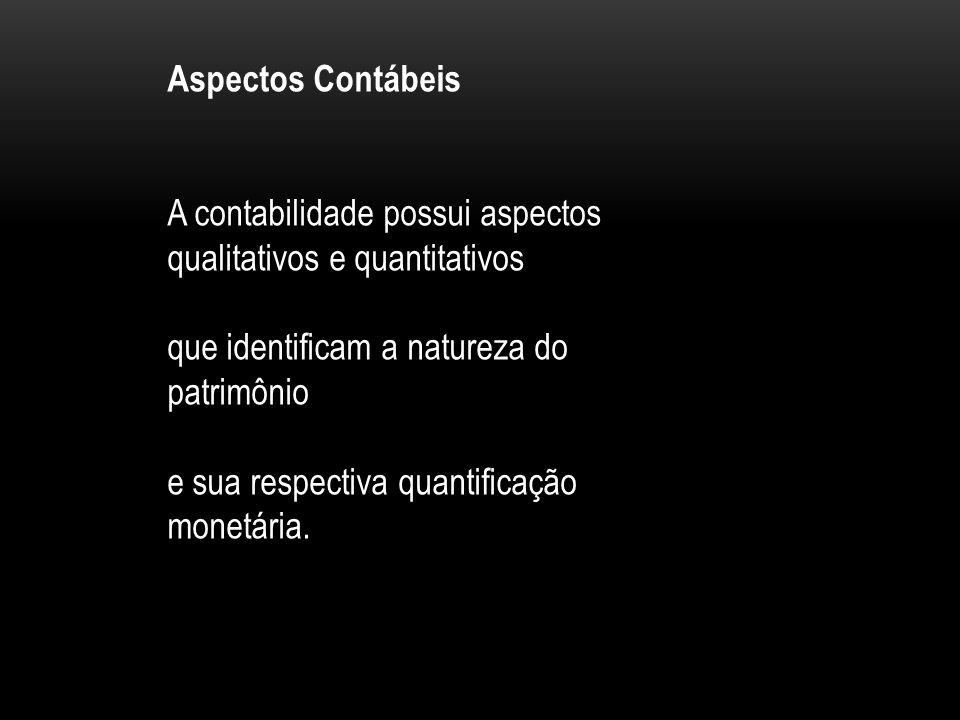 Aspectos Contábeis A contabilidade possui aspectos qualitativos e quantitativos. que identificam a natureza do patrimônio.