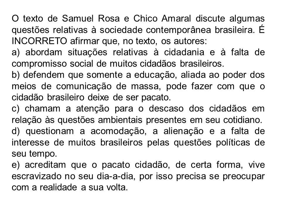 O texto de Samuel Rosa e Chico Amaral discute algumas questões relativas à sociedade contemporânea brasileira. É INCORRETO afirmar que, no texto, os autores: