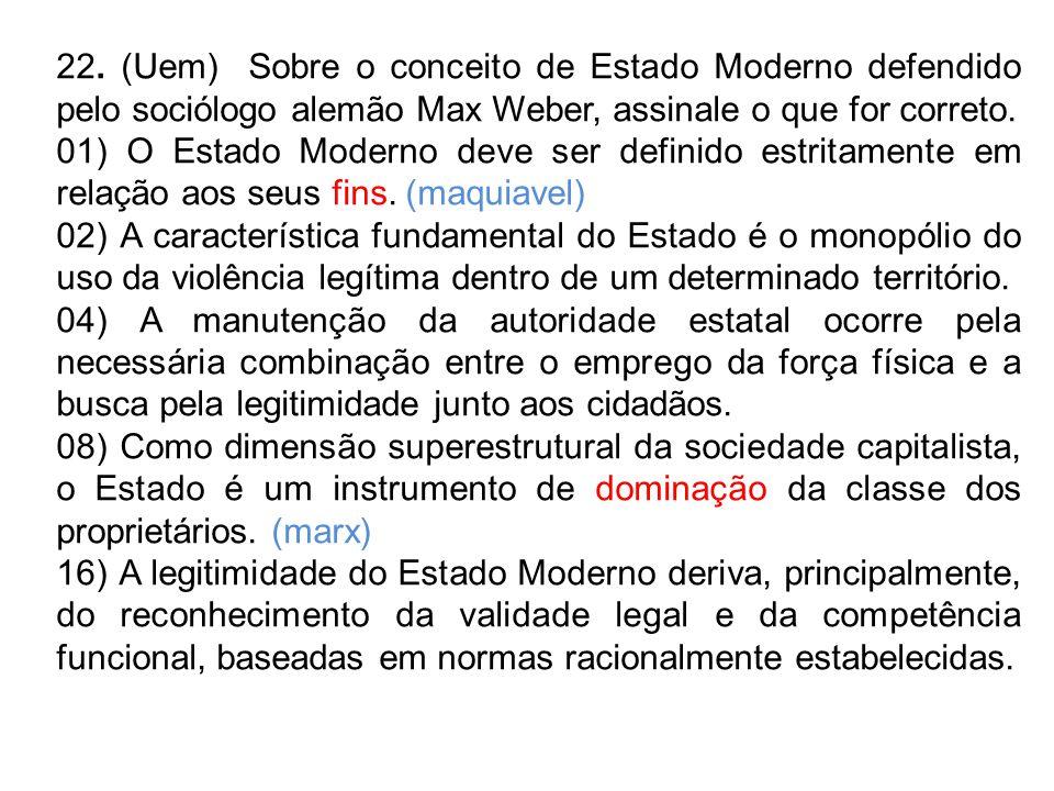 22. (Uem) Sobre o conceito de Estado Moderno defendido pelo sociólogo alemão Max Weber, assinale o que for correto.