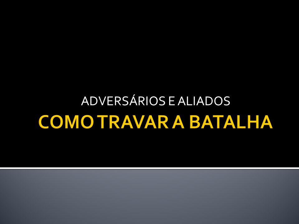 ADVERSÁRIOS E ALIADOS COMO TRAVAR A BATALHA