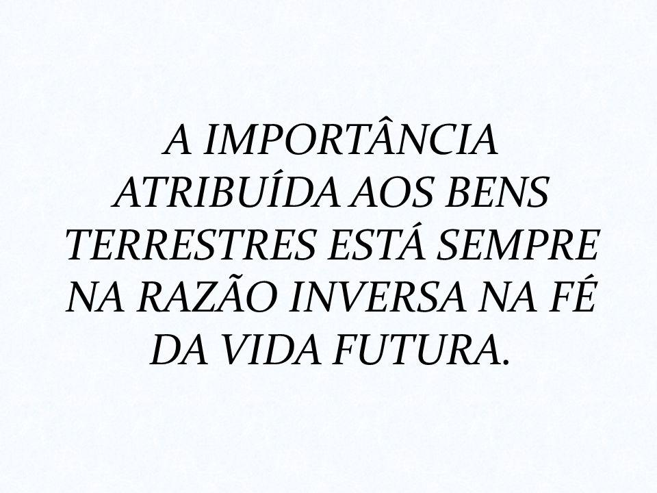A IMPORTÂNCIA ATRIBUÍDA AOS BENS TERRESTRES ESTÁ SEMPRE NA RAZÃO INVERSA NA FÉ DA VIDA FUTURA.