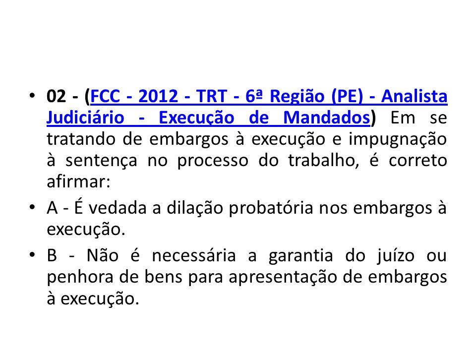 02 - (FCC - 2012 - TRT - 6ª Região (PE) - Analista Judiciário - Execução de Mandados) Em se tratando de embargos à execução e impugnação à sentença no processo do trabalho, é correto afirmar: