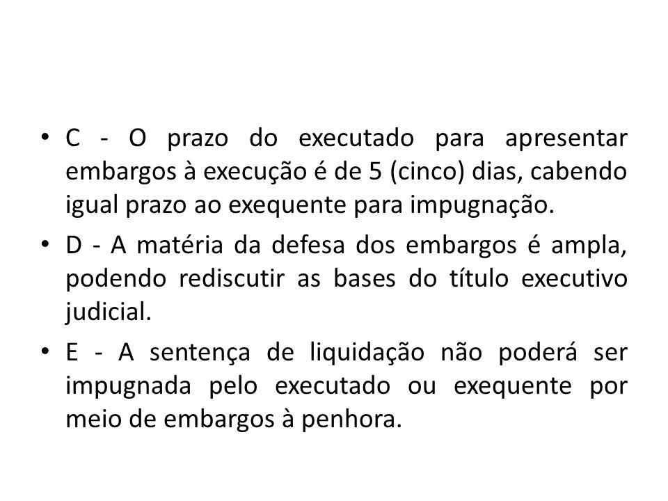 C - O prazo do executado para apresentar embargos à execução é de 5 (cinco) dias, cabendo igual prazo ao exequente para impugnação.