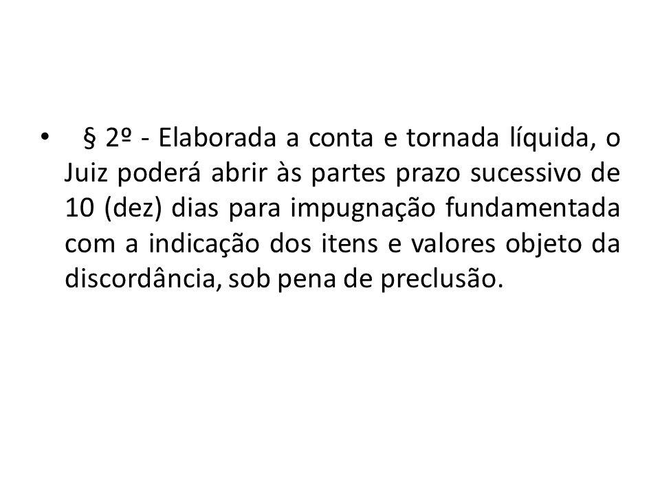 § 2º - Elaborada a conta e tornada líquida, o Juiz poderá abrir às partes prazo sucessivo de 10 (dez) dias para impugnação fundamentada com a indicação dos itens e valores objeto da discordância, sob pena de preclusão.