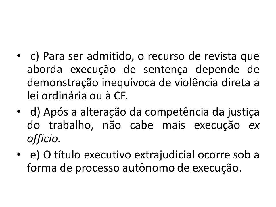 c) Para ser admitido, o recurso de revista que aborda execução de sentença depende de demonstração inequívoca de violência direta a lei ordinária ou à CF.